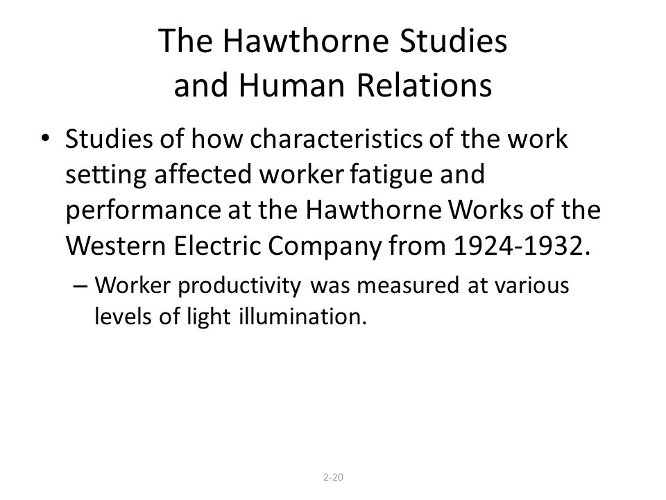 The Hawthorne Studies and Human Relations Studies of how characteristics of the work setting affected worker fatigue and performance at the Hawthorne Works of the Western Electric Company from 1924-1932.