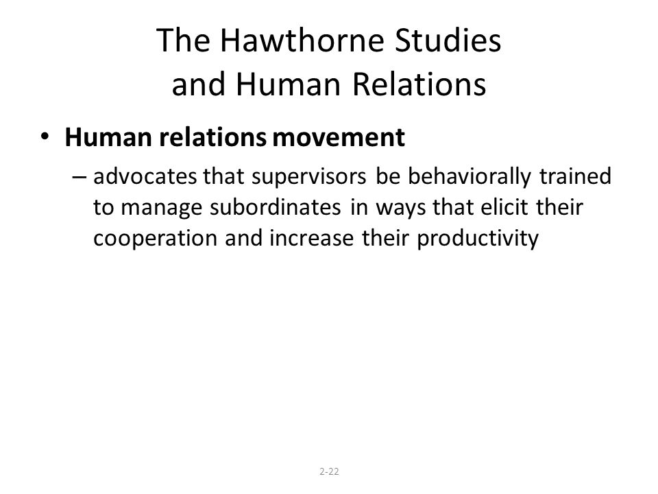 The Hawthorne Studies and Human Relations Human relations movement – advocates that supervisors be behaviorally trained to manage subordinates in ways that elicit their cooperation and increase their productivity 2-22