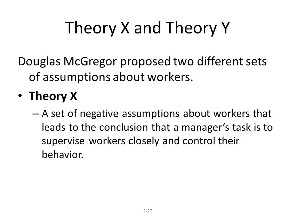 Theory X and Theory Y Douglas McGregor proposed two different sets of assumptions about workers.