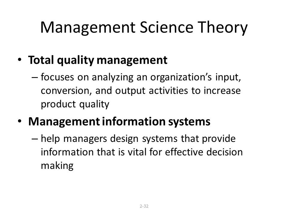 Management Science Theory Total quality management – focuses on analyzing an organizations input, conversion, and output activities to increase product quality Management information systems – help managers design systems that provide information that is vital for effective decision making 2-32