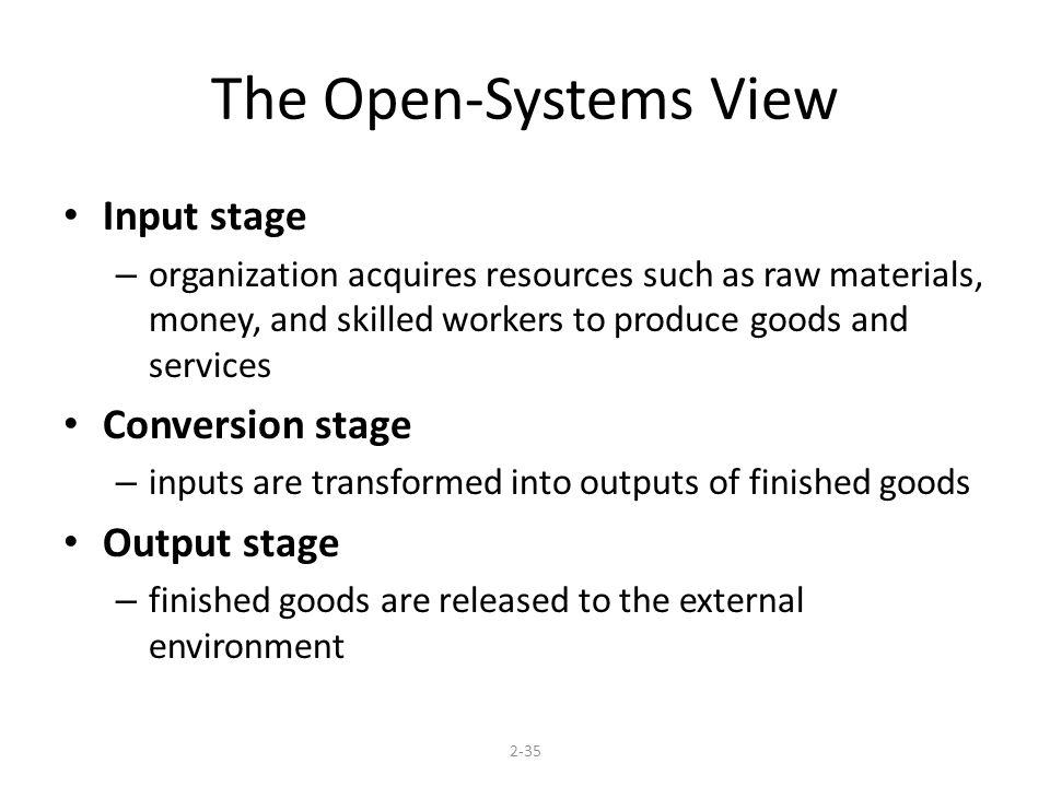 The Open-Systems View Input stage – organization acquires resources such as raw materials, money, and skilled workers to produce goods and services Conversion stage – inputs are transformed into outputs of finished goods Output stage – finished goods are released to the external environment 2-35