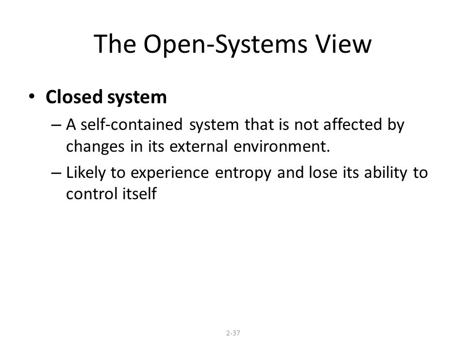 The Open-Systems View Closed system – A self-contained system that is not affected by changes in its external environment.