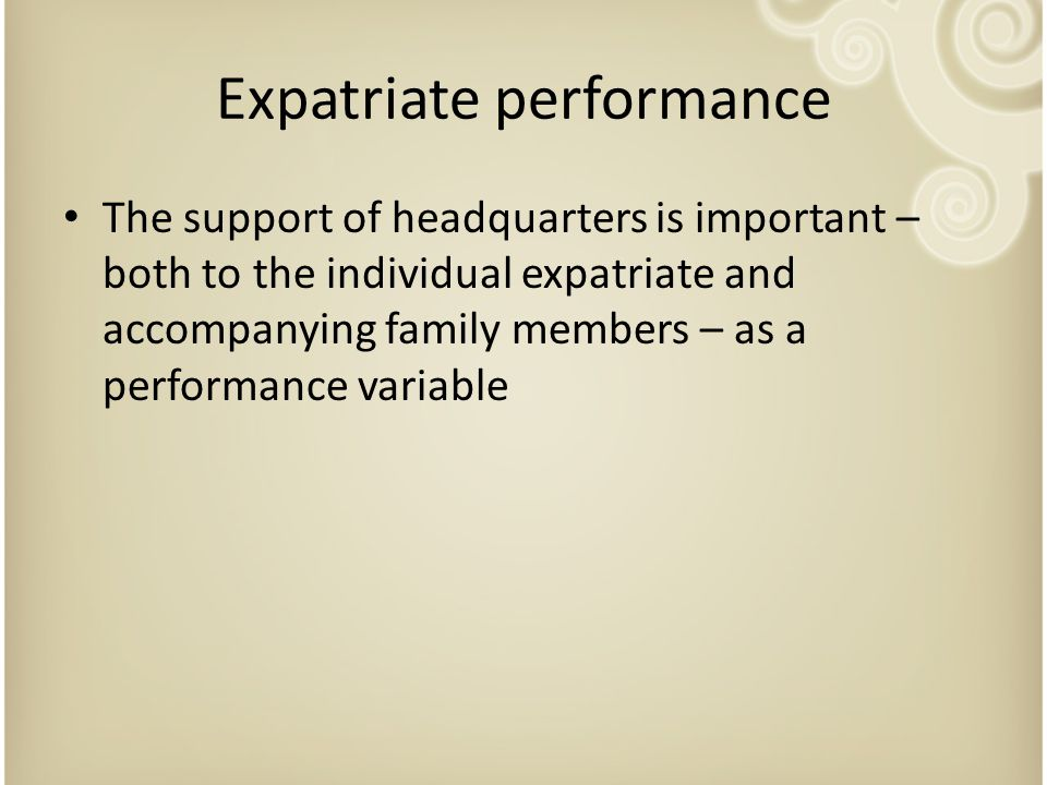 Expatriate performance The support of headquarters is important – both to the individual expatriate and accompanying family members – as a performance