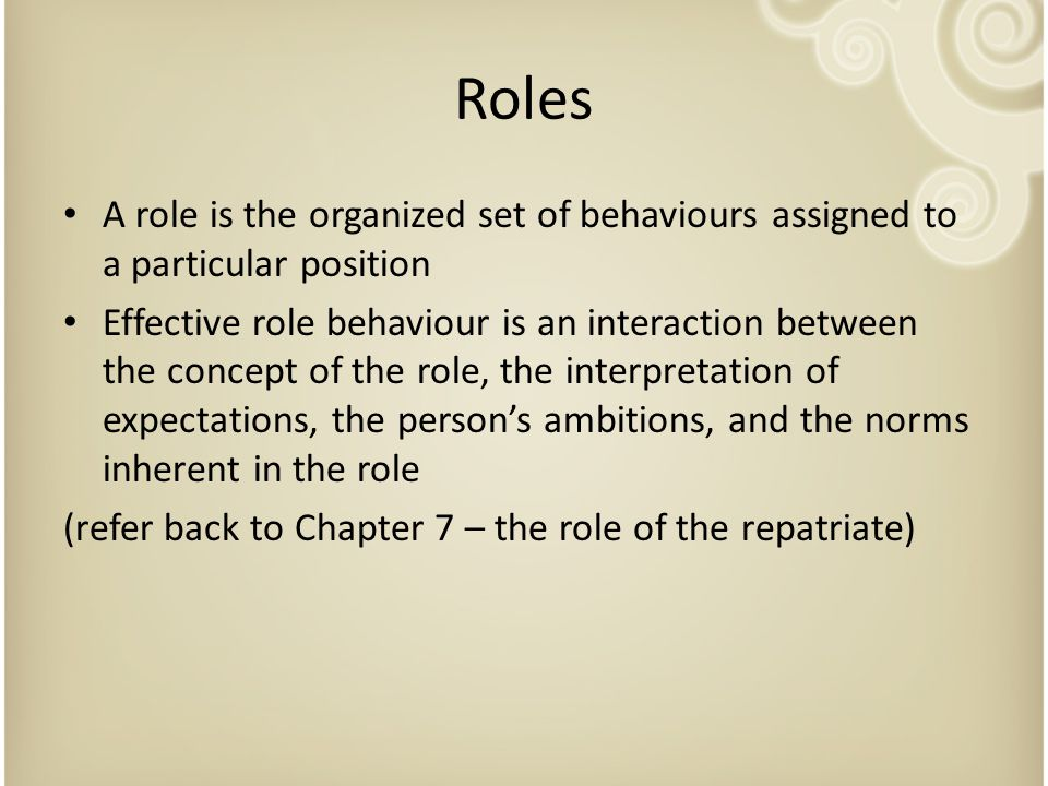 Roles A role is the organized set of behaviours assigned to a particular position Effective role behaviour is an interaction between the concept of th