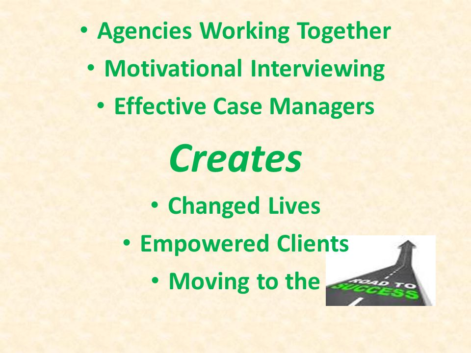 Agencies Working Together Motivational Interviewing Effective Case Managers Creates Changed Lives Empowered Clients Moving to the