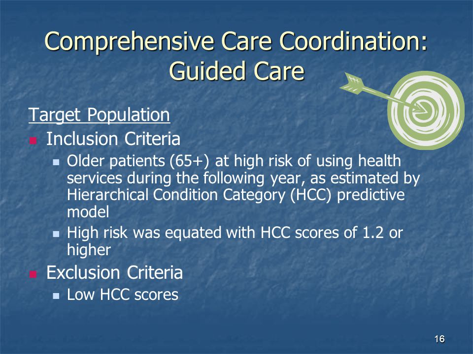 16 Comprehensive Care Coordination: Guided Care Target Population Inclusion Criteria Older patients (65+) at high risk of using health services during the following year, as estimated by Hierarchical Condition Category (HCC) predictive model High risk was equated with HCC scores of 1.2 or higher Exclusion Criteria Low HCC scores