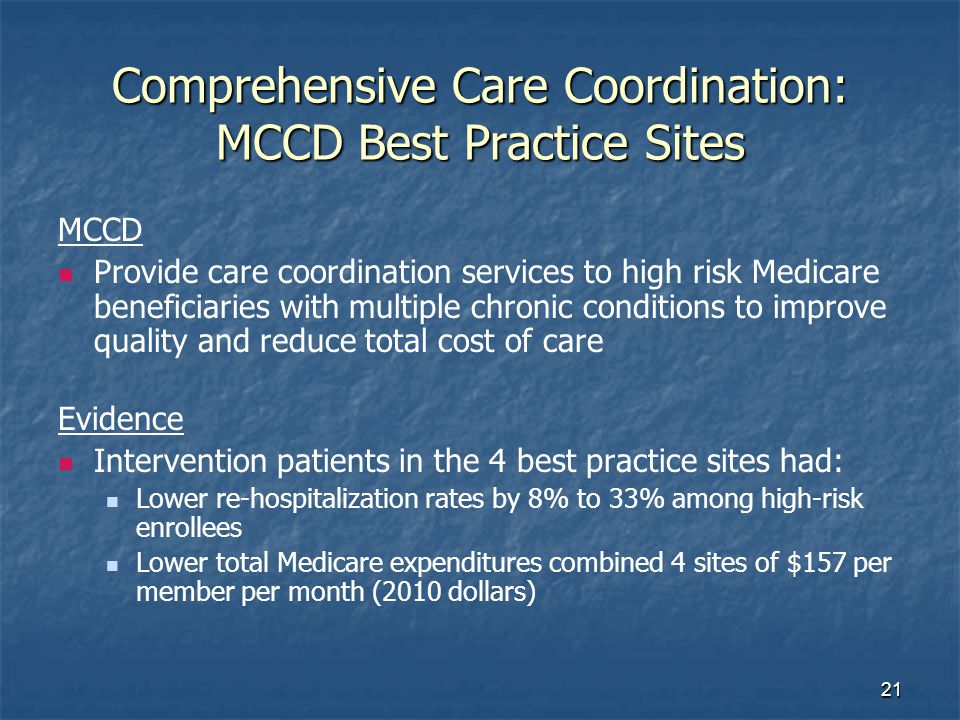21 Comprehensive Care Coordination: MCCD Best Practice Sites MCCD Provide care coordination services to high risk Medicare beneficiaries with multiple chronic conditions to improve quality and reduce total cost of care Evidence Intervention patients in the 4 best practice sites had: Lower re-hospitalization rates by 8% to 33% among high-risk enrollees Lower total Medicare expenditures combined 4 sites of $157 per member per month (2010 dollars)