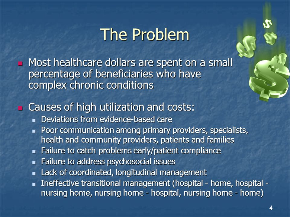 4 The Problem Most healthcare dollars are spent on a small percentage of beneficiaries who have complex chronic conditions Most healthcare dollars are spent on a small percentage of beneficiaries who have complex chronic conditions Causes of high utilization and costs: Causes of high utilization and costs: Deviations from evidence-based care Deviations from evidence-based care Poor communication among primary providers, specialists, health and community providers, patients and families Poor communication among primary providers, specialists, health and community providers, patients and families Failure to catch problems early/patient compliance Failure to catch problems early/patient compliance Failure to address psychosocial issues Failure to address psychosocial issues Lack of coordinated, longitudinal management Lack of coordinated, longitudinal management Ineffective transitional management (hospital - home, hospital - nursing home, nursing home - hospital, nursing home - home) Ineffective transitional management (hospital - home, hospital - nursing home, nursing home - hospital, nursing home - home)