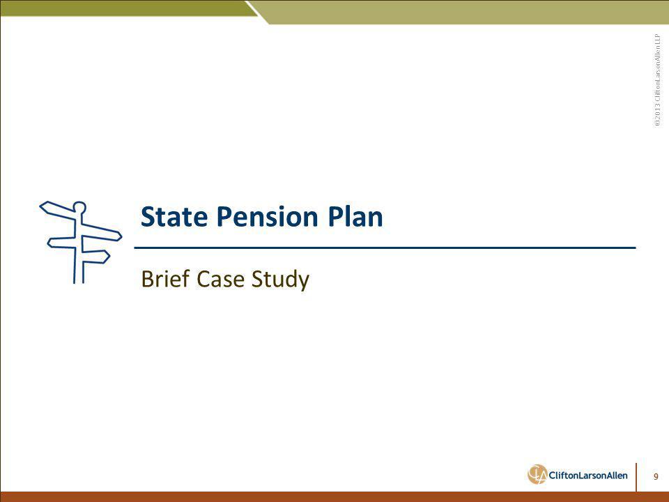 ©2013 CliftonLarsonAllen LLP State Pension Plan Brief Case Study 9