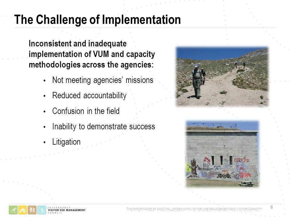 Inconsistent and inadequate implementation of VUM and capacity methodologies across the agencies: Not meeting agencies missions Reduced accountability Confusion in the field Inability to demonstrate success Litigation T HE I MPORTANCE OF AND C HALLENGES WITH V ISITOR U SE M ANAGEMENT AND V ISITOR C APACITY The Challenge of Implementation 6