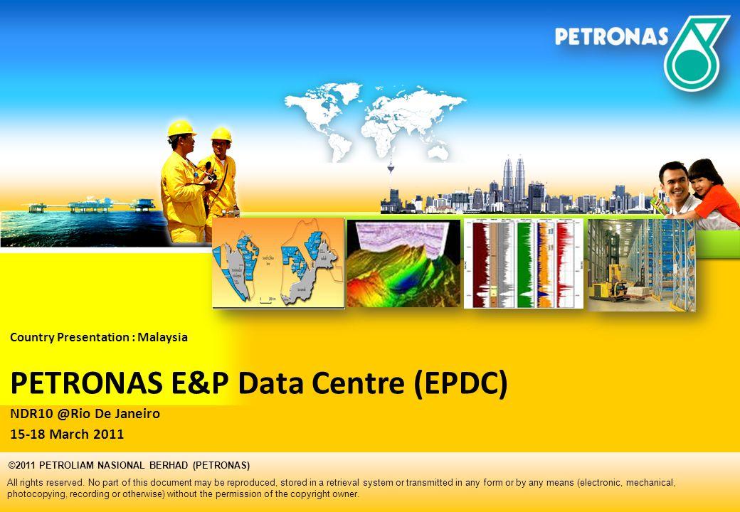 Country Presentation : Malaysia PETRONAS E&P Data Centre (EPDC) NDR10 @Rio De Janeiro 15-18 March 2011 All rights reserved. No part of this document m