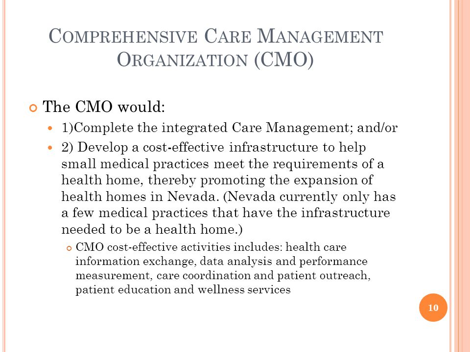 C OMPREHENSIVE C ARE M ANAGEMENT O RGANIZATION (CMO) The CMO would: 1)Complete the integrated Care Management; and/or 2) Develop a cost-effective infrastructure to help small medical practices meet the requirements of a health home, thereby promoting the expansion of health homes in Nevada.