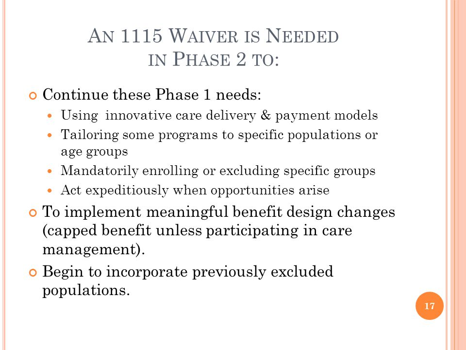 A N 1115 W AIVER IS N EEDED IN P HASE 2 TO : Continue these Phase 1 needs: Using innovative care delivery & payment models Tailoring some programs to specific populations or age groups Mandatorily enrolling or excluding specific groups Act expeditiously when opportunities arise To implement meaningful benefit design changes (capped benefit unless participating in care management).