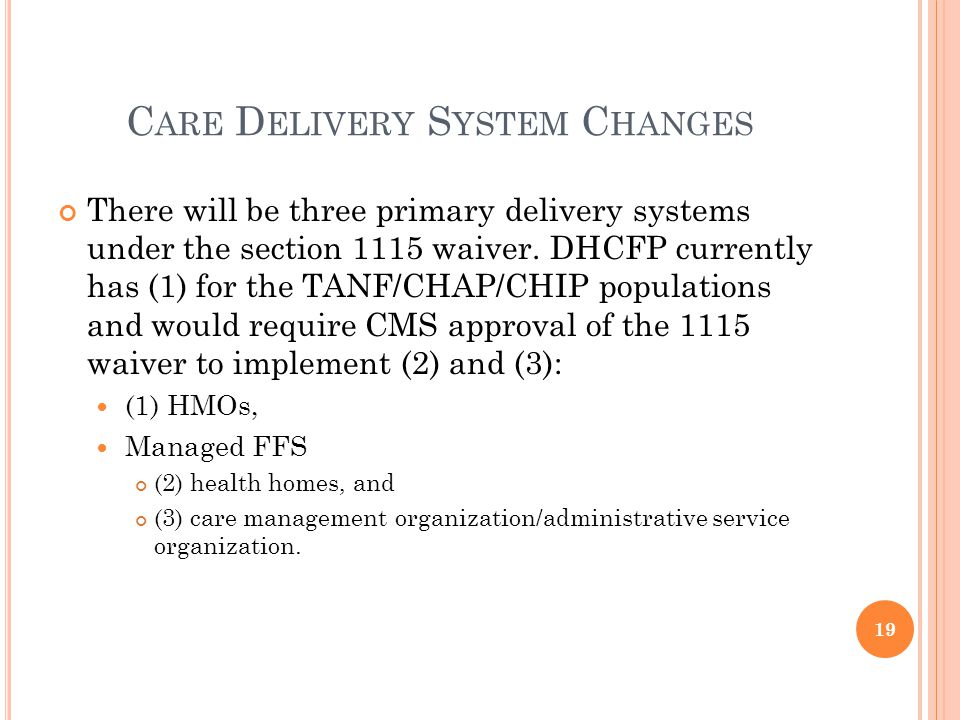 C ARE D ELIVERY S YSTEM C HANGES There will be three primary delivery systems under the section 1115 waiver.