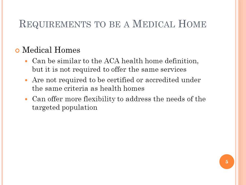 R EQUIREMENTS TO BE A M EDICAL H OME Medical Homes Can be similar to the ACA health home definition, but it is not required to offer the same services Are not required to be certified or accredited under the same criteria as health homes Can offer more flexibility to address the needs of the targeted population 5