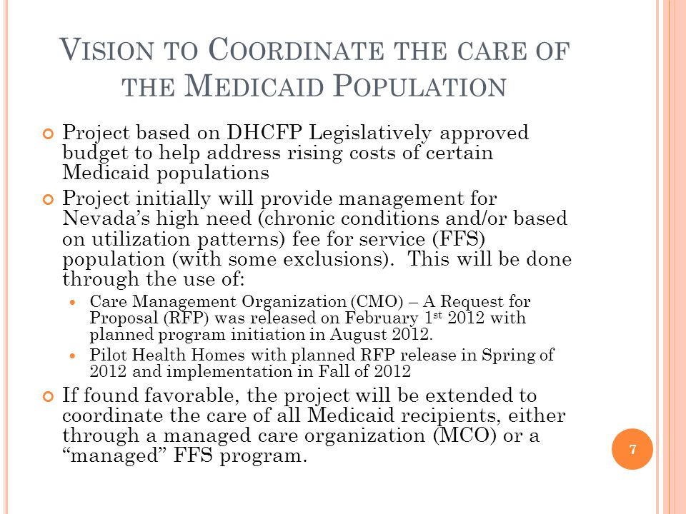 V ISION TO C OORDINATE THE CARE OF THE M EDICAID P OPULATION Project based on DHCFP Legislatively approved budget to help address rising costs of certain Medicaid populations Project initially will provide management for Nevadas high need (chronic conditions and/or based on utilization patterns) fee for service (FFS) population (with some exclusions).