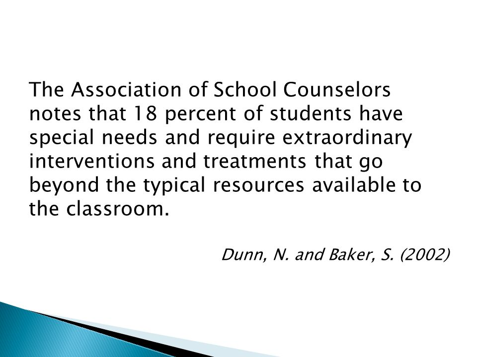 The Association of School Counselors notes that 18 percent of students have special needs and require extraordinary interventions and treatments that