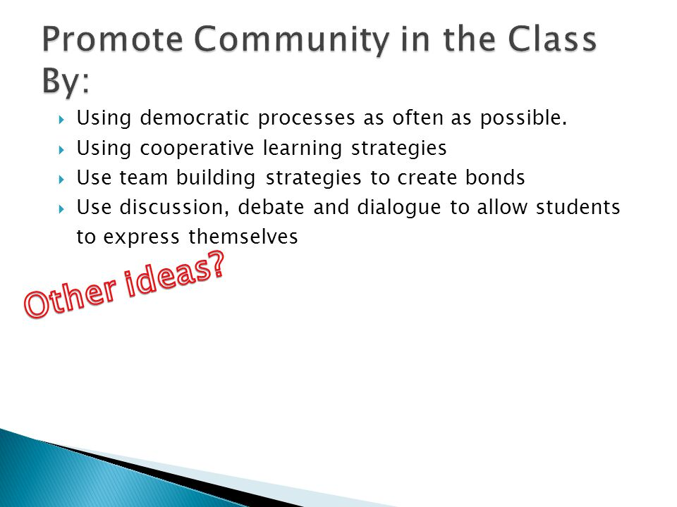 Using democratic processes as often as possible. Using cooperative learning strategies Use team building strategies to create bonds Use discussion, de