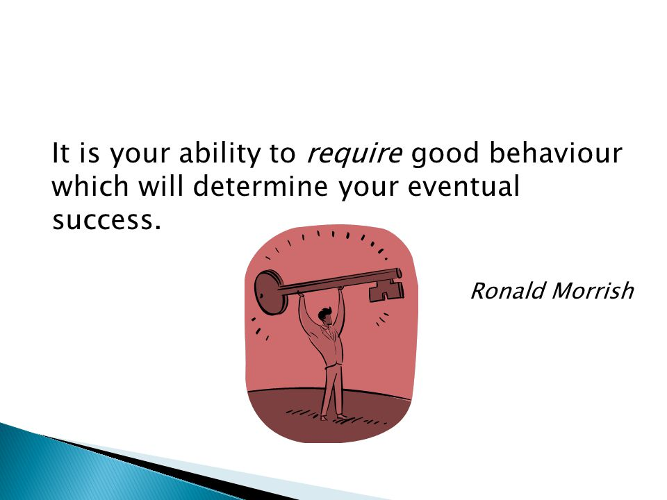 It is your ability to require good behaviour which will determine your eventual success. Ronald Morrish