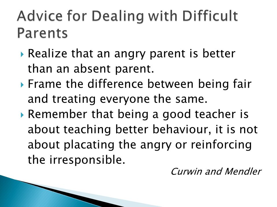 Realize that an angry parent is better than an absent parent.