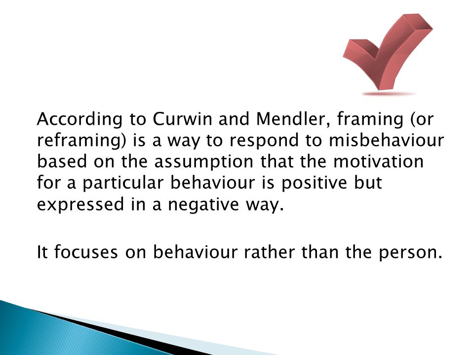 According to Curwin and Mendler, framing (or reframing) is a way to respond to misbehaviour based on the assumption that the motivation for a particul