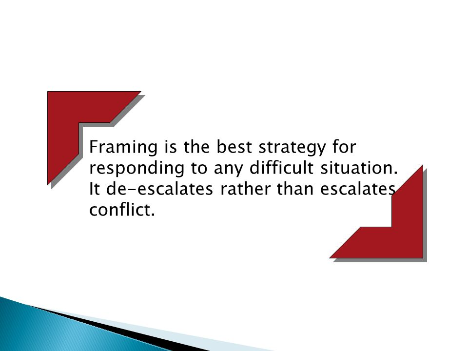 Framing is the best strategy for responding to any difficult situation. It de-escalates rather than escalates conflict.