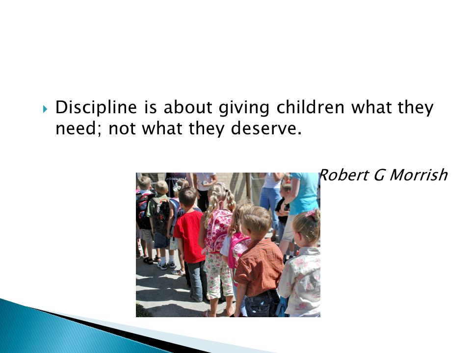 Discipline is about giving children what they need; not what they deserve. Robert G Morrish