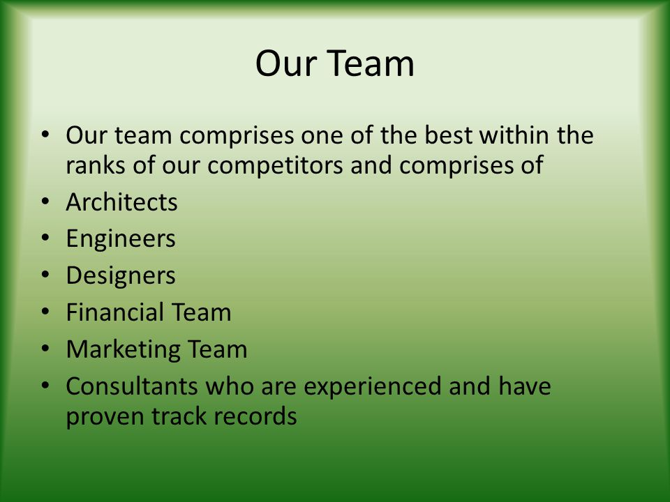 Our Team Our team comprises one of the best within the ranks of our competitors and comprises of Architects Engineers Designers Financial Team Marketi