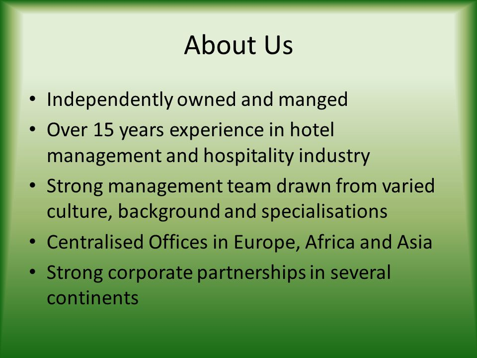 About Us Independently owned and manged Over 15 years experience in hotel management and hospitality industry Strong management team drawn from varied