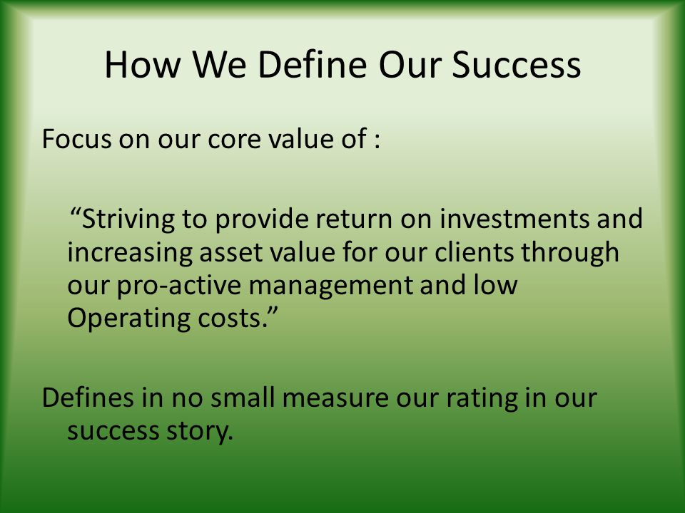 How We Define Our Success Focus on our core value of : Striving to provide return on investments and increasing asset value for our clients through ou