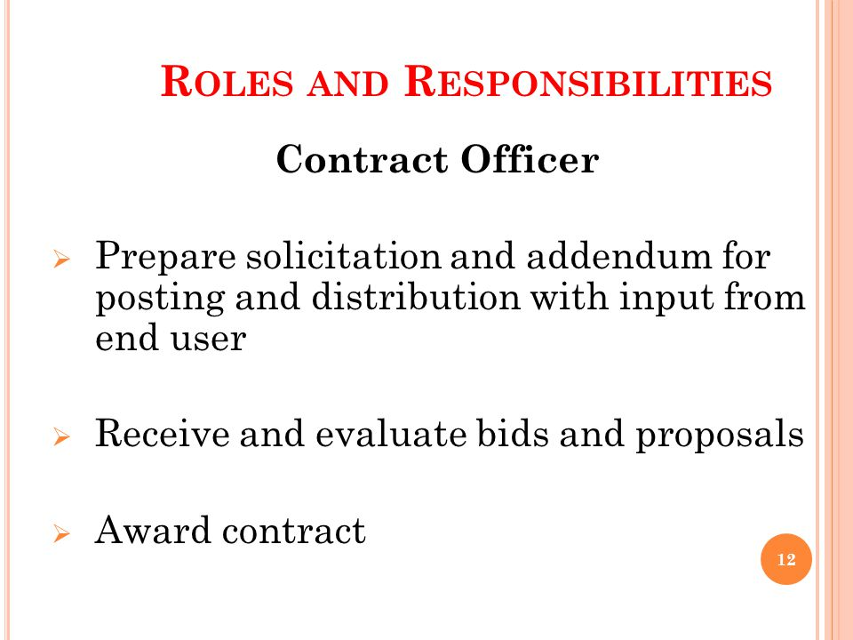 R OLES AND R ESPONSIBILITIES Contract Officer Prepare solicitation and addendum for posting and distribution with input from end user Receive and evaluate bids and proposals Award contract 12