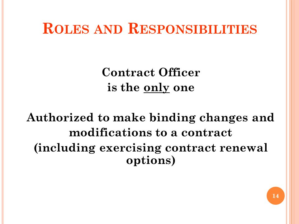 R OLES AND R ESPONSIBILITIES Contract Officer is the only one Authorized to make binding changes and modifications to a contract (including exercising contract renewal options) 14