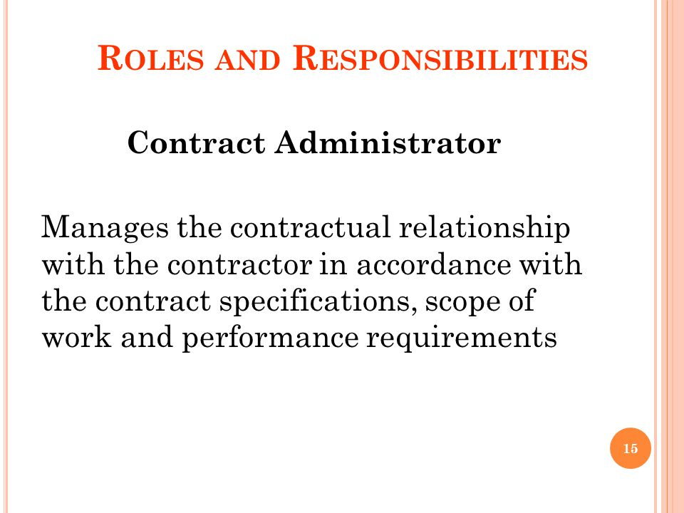 R OLES AND R ESPONSIBILITIES Contract Administrator Manages the contractual relationship with the contractor in accordance with the contract specifications, scope of work and performance requirements 15