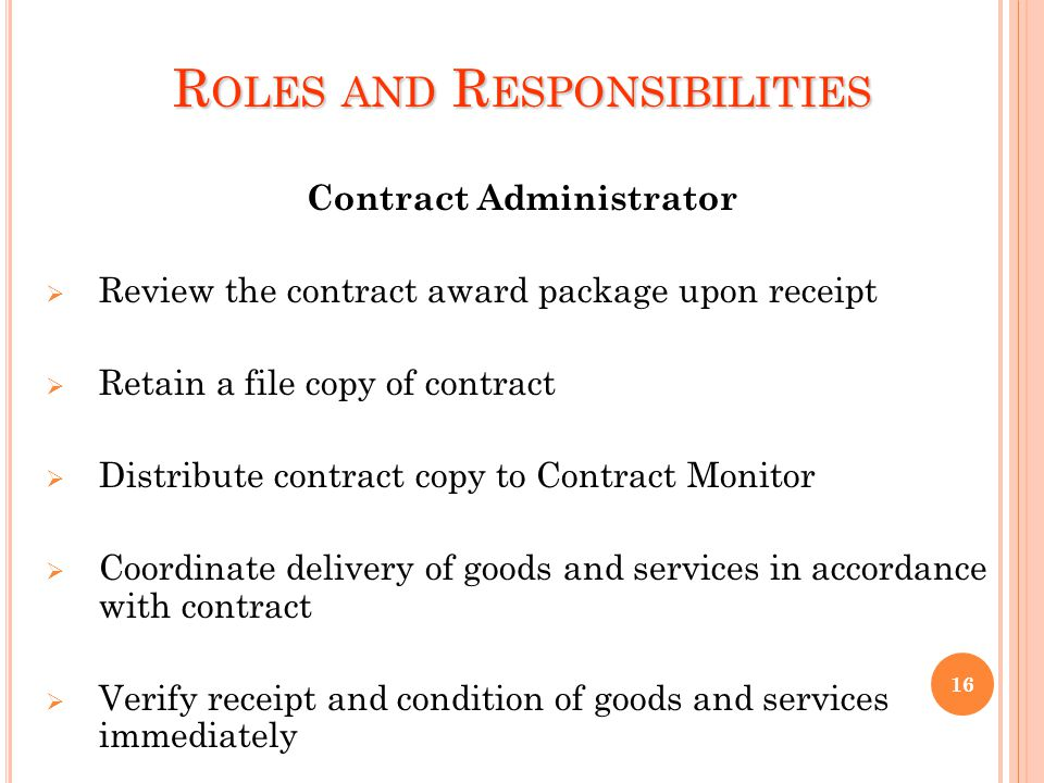 R OLES AND R ESPONSIBILITIES Contract Administrator Review the contract award package upon receipt Retain a file copy of contract Distribute contract copy to Contract Monitor Coordinate delivery of goods and services in accordance with contract Verify receipt and condition of goods and services immediately 16