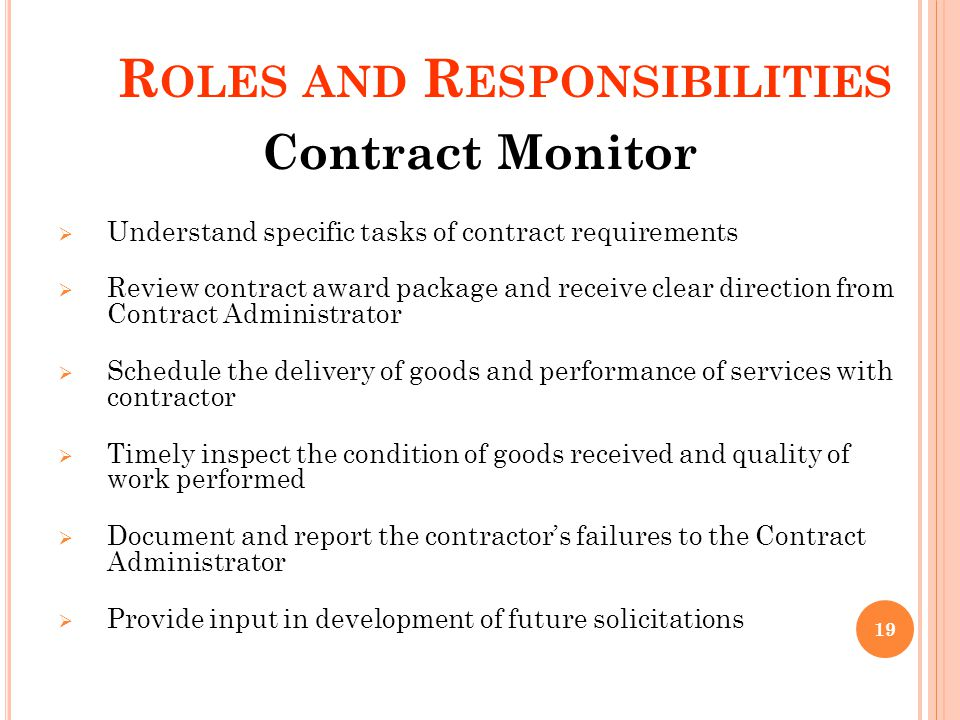 R OLES AND R ESPONSIBILITIES Contract Monitor Understand specific tasks of contract requirements Review contract award package and receive clear direction from Contract Administrator Schedule the delivery of goods and performance of services with contractor Timely inspect the condition of goods received and quality of work performed Document and report the contractors failures to the Contract Administrator Provide input in development of future solicitations 19