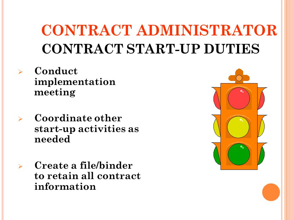 CONTRACT ADMINISTRATOR Conduct implementation meeting Coordinate other start-up activities as needed Create a file/binder to retain all contract information 21 CONTRACT START-UP DUTIES