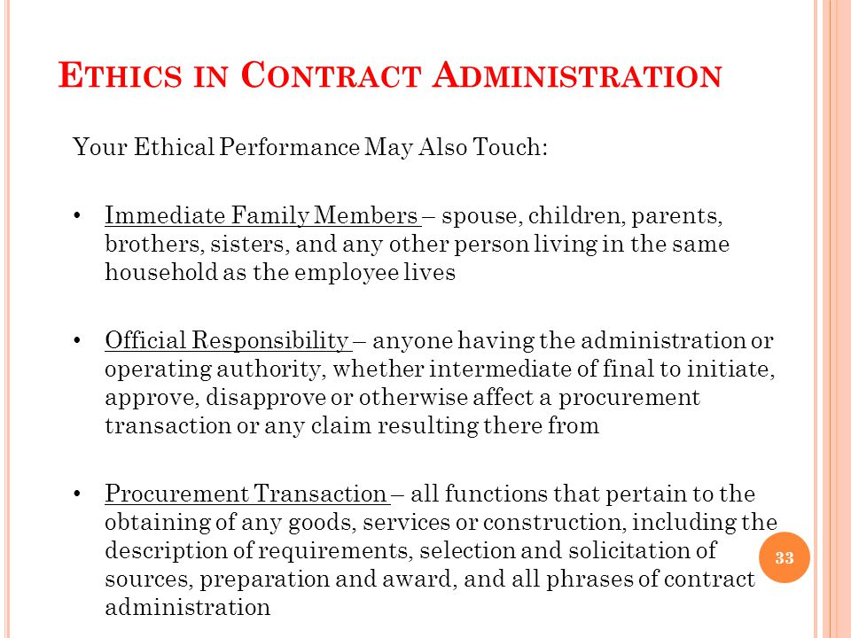 E THICS IN C ONTRACT A DMINISTRATION Your Ethical Performance May Also Touch: Immediate Family Members – spouse, children, parents, brothers, sisters, and any other person living in the same household as the employee lives Official Responsibility – anyone having the administration or operating authority, whether intermediate of final to initiate, approve, disapprove or otherwise affect a procurement transaction or any claim resulting there from Procurement Transaction – all functions that pertain to the obtaining of any goods, services or construction, including the description of requirements, selection and solicitation of sources, preparation and award, and all phrases of contract administration 33