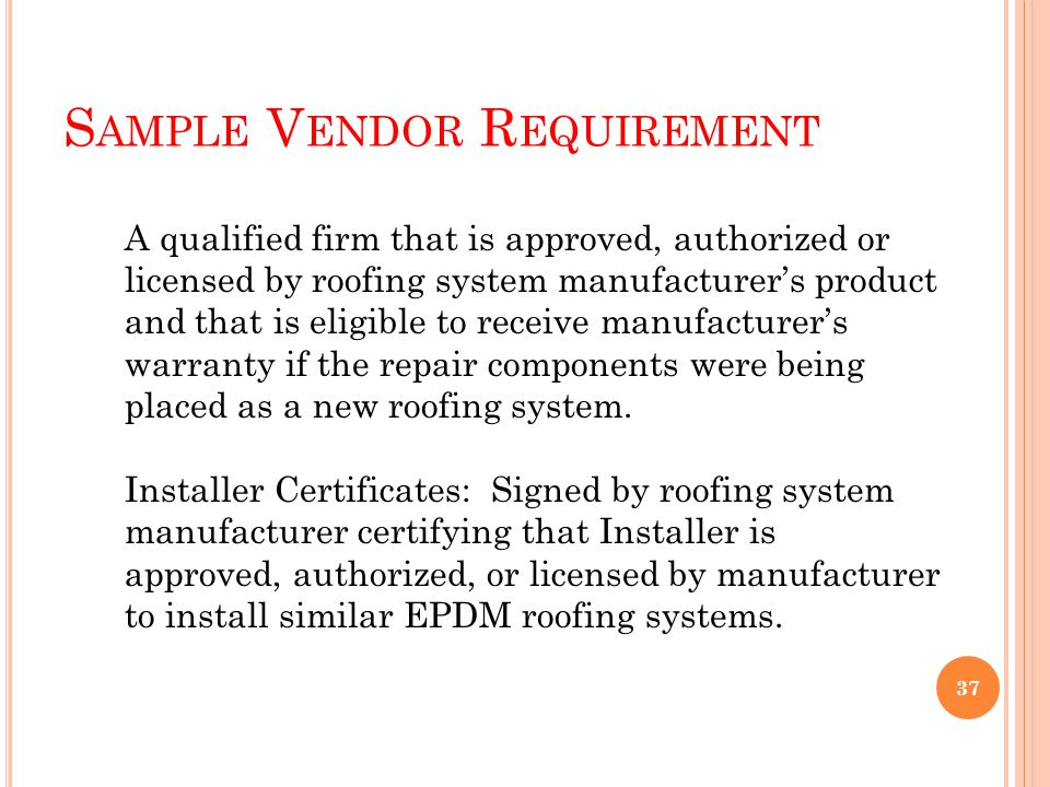 S AMPLE V ENDOR R EQUIREMENT A qualified firm that is approved, authorized or licensed by roofing system manufacturers product and that is eligible to receive manufacturers warranty if the repair components were being placed as a new roofing system.