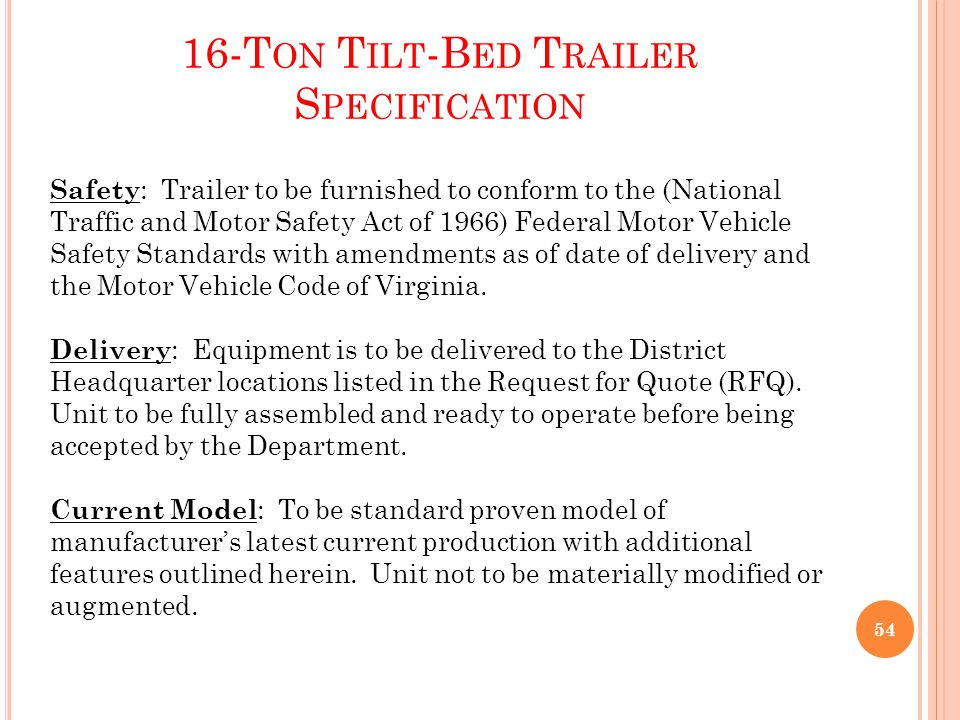 16-T ON T ILT -B ED T RAILER S PECIFICATION Safety : Trailer to be furnished to conform to the (National Traffic and Motor Safety Act of 1966) Federal Motor Vehicle Safety Standards with amendments as of date of delivery and the Motor Vehicle Code of Virginia.