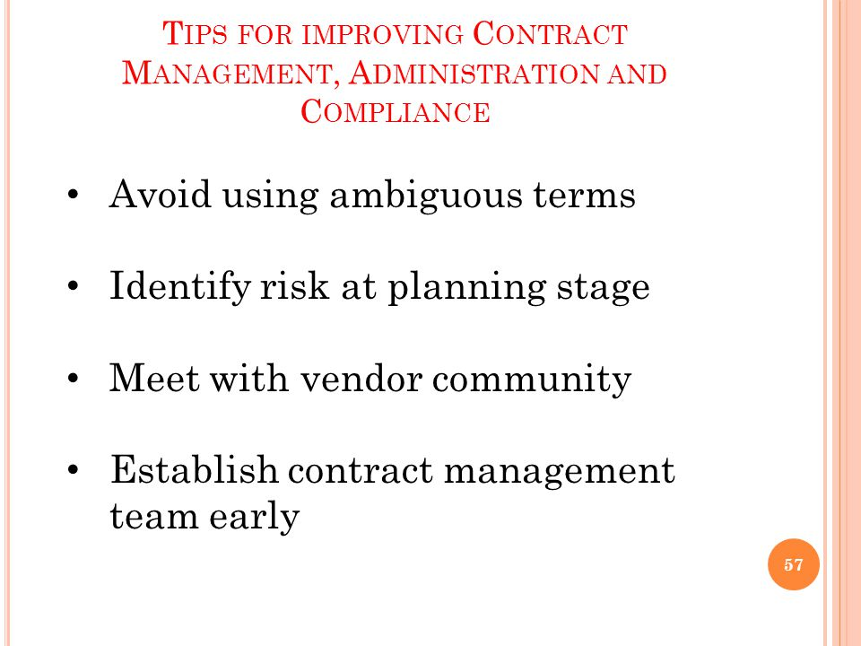 T IPS FOR IMPROVING C ONTRACT M ANAGEMENT, A DMINISTRATION AND C OMPLIANCE Avoid using ambiguous terms Identify risk at planning stage Meet with vendor community Establish contract management team early 57