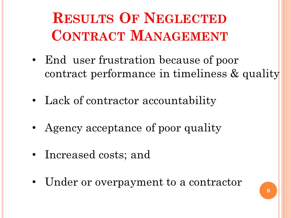 R ESULTS O F N EGLECTED C ONTRACT M ANAGEMENT End user frustration because of poor contract performance in timeliness & quality Lack of contractor accountability Agency acceptance of poor quality Increased costs; and Under or overpayment to a contractor 8