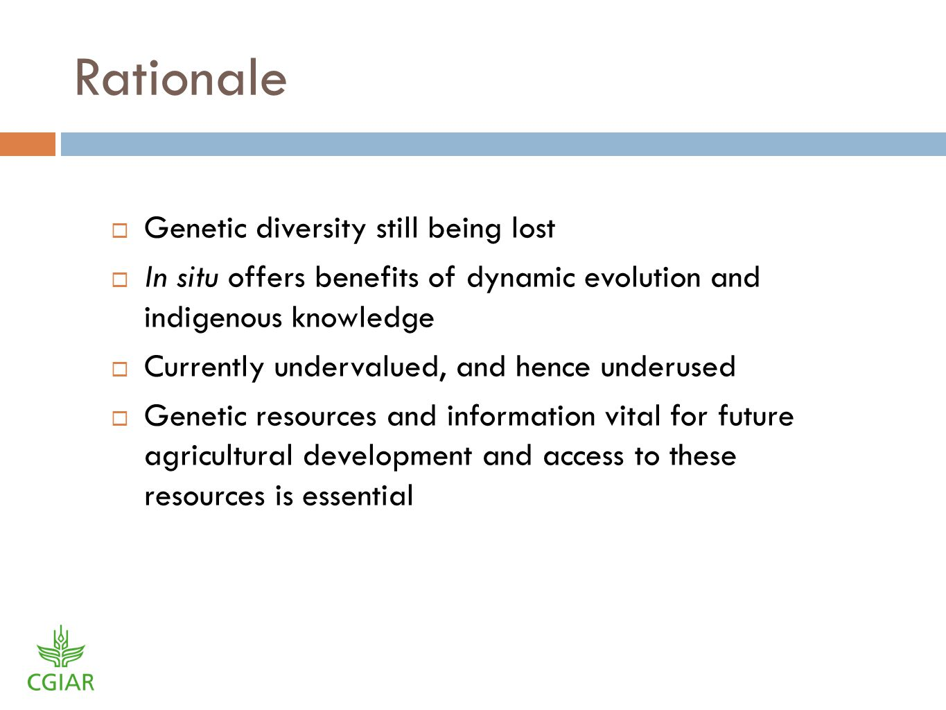 Rationale Genetic diversity still being lost In situ offers benefits of dynamic evolution and indigenous knowledge Currently undervalued, and hence underused Genetic resources and information vital for future agricultural development and access to these resources is essential