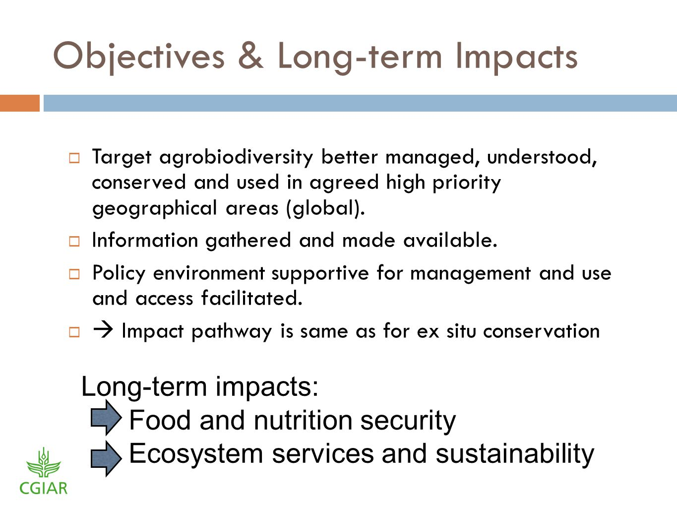 Objectives & Long-term Impacts Target agrobiodiversity better managed, understood, conserved and used in agreed high priority geographical areas (global).