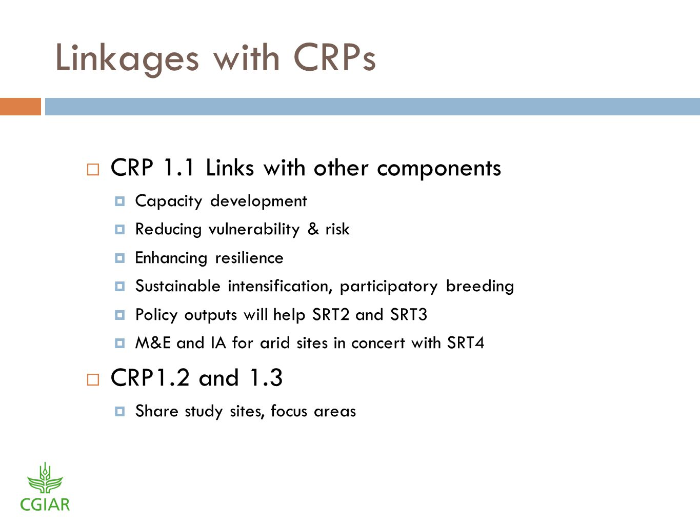 Linkages with CRPs CRP 1.1 Links with other components Capacity development Reducing vulnerability & risk Enhancing resilience Sustainable intensification, participatory breeding Policy outputs will help SRT2 and SRT3 M&E and IA for arid sites in concert with SRT4 CRP1.2 and 1.3 Share study sites, focus areas