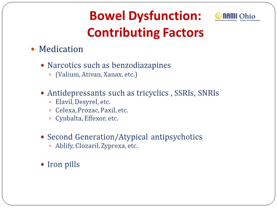 Bowel Dysfunction: Contributing Factors Medication Narcotics such as benzodiazapines (Valium, Ativan, Xanax, etc.) Antidepressants such as tricyclics, SSRIs, SNRIs Elavil, Desyrel, etc.