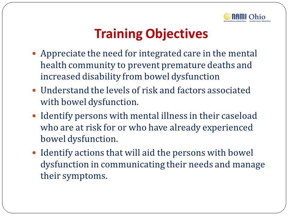 Training Objectives Appreciate the need for integrated care in the mental health community to prevent premature deaths and increased disability from bowel dysfunction Understand the levels of risk and factors associated with bowel dysfunction.