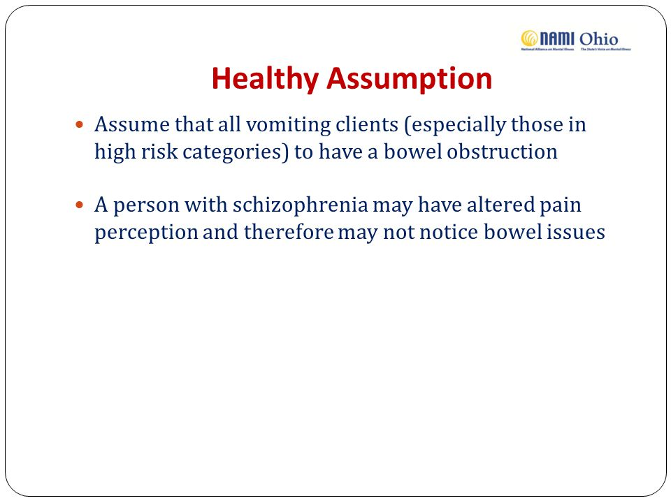 Healthy Assumption Assume that all vomiting clients (especially those in high risk categories) to have a bowel obstruction A person with schizophrenia may have altered pain perception and therefore may not notice bowel issues
