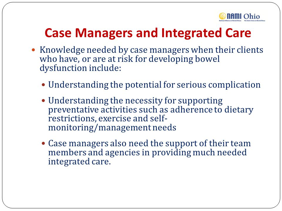 Case Managers and Integrated Care Knowledge needed by case managers when their clients who have, or are at risk for developing bowel dysfunction include: Understanding the potential for serious complication Understanding the necessity for supporting preventative activities such as adherence to dietary restrictions, exercise and self- monitoring/management needs Case managers also need the support of their team members and agencies in providing much needed integrated care.