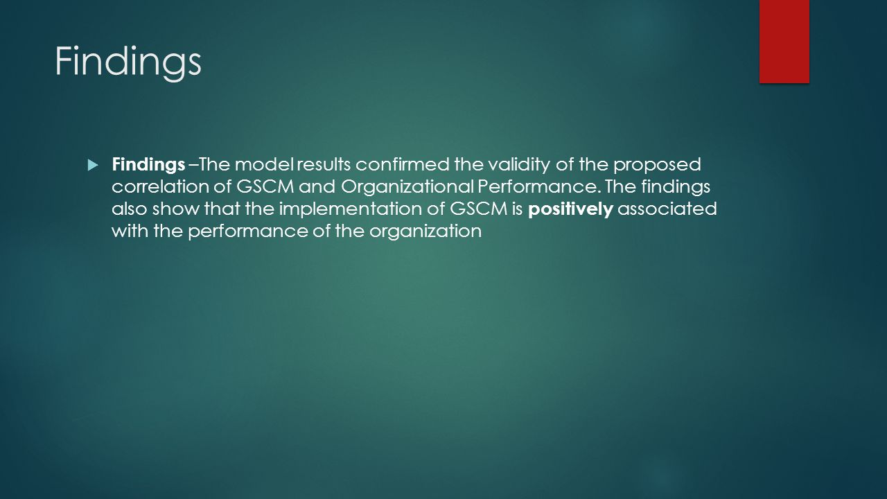 Findings Findings –The model results confirmed the validity of the proposed correlation of GSCM and Organizational Performance.