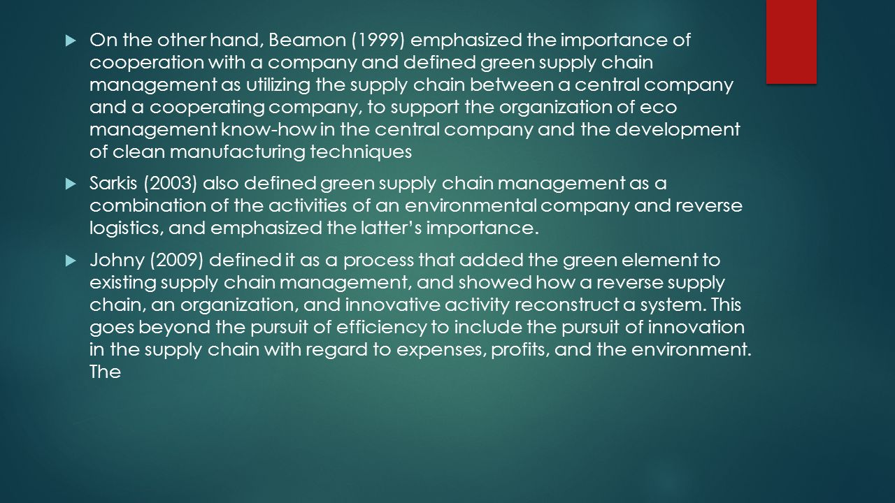 On the other hand, Beamon (1999) emphasized the importance of cooperation with a company and defined green supply chain management as utilizing the supply chain between a central company and a cooperating company, to support the organization of eco management know-how in the central company and the development of clean manufacturing techniques Sarkis (2003) also defined green supply chain management as a combination of the activities of an environmental company and reverse logistics, and emphasized the latters importance.